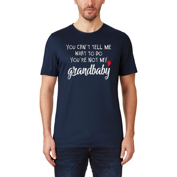 You Can't Tell Me What To Do You're Not My Grandbaby T-Shirt